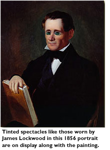 Tinted spectacles like those worn by James Lockwood in this 1856 portrait are on display along with the painting.