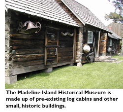 The Madeline Island Historical Museum is made up of pre-existing log cabins and other small, historic buildings.